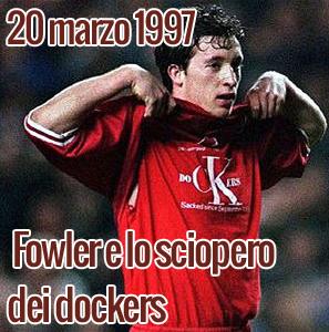 20 marzo 1997: Fowler e lo sciopero dei dockers